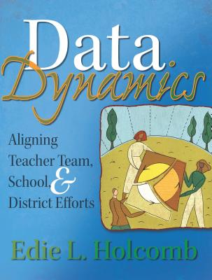 Data Dynamics: Aligning Teacher Team, School, & District Efforts - Holcomb, Edie L, Dr.