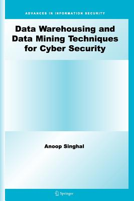 Data Warehousing and Data Mining Techniques for Cyber Security - Singhal, Anoop