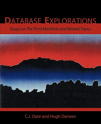 Database Explorations: Essays on the Third Manifesto and Related Topics - Date, Chris J, and Darwen, Hugh