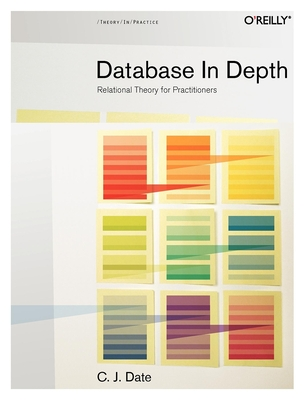 Database in Depth: Relational Theory for Practitioners - Date, Chris J