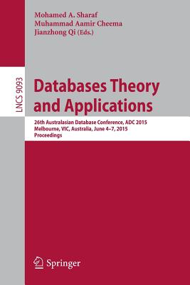 Databases Theory and Applications: 26th Australasian Database Conference, Adc 2015, Melbourne, Vic, Australia, June 4-7, 2015. Proceedings - Sharaf, Mohamed A (Editor), and Cheema, Muhammad Aamir (Editor), and Qi, Jianzhong (Editor)