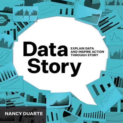 DataStory: Explain Data and Inspire Action Through Story - Duarte, Nancy