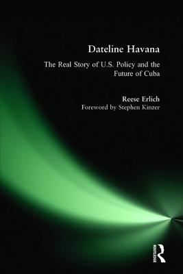 Dateline Havana: The Real Story of Us Policy and the Future of Cuba - Erlich, Reese, and Kinzer, Stephen (Foreword by)