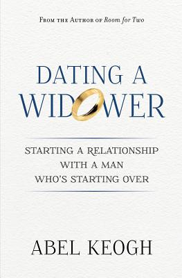 Dating a Widower: Starting a Relationship with a Man Who's Starting Over - Keogh, Abel