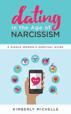 Dating in the Age of Narcissism: A Single Woman's Survival Guide - Michelle, Kimberly