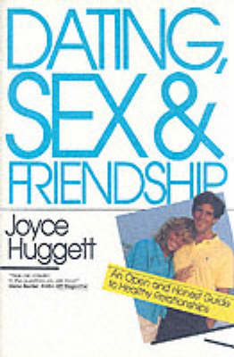 Dating, Sex and Friendship: An Open and Honest Guide to Healthy Relationships - Huggett, Joyce