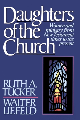 Daughters of the Church: Women and Ministry from New Testament Times to the Present - Tucker, Ruth a, and Liefeld, Walter L