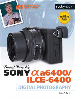David Busch's Sony A6400/ILCE-6400 Guide to Digital Photography - Busch, David D.