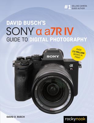 David Busch's Sony Alpha A7r IV Guide to Digital Photography - Busch, David D