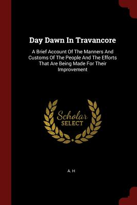 Day Dawn in Travancore: A Brief Account of the Manners and Customs of the People and the Efforts That Are Being Made for Their Improvement - H, A