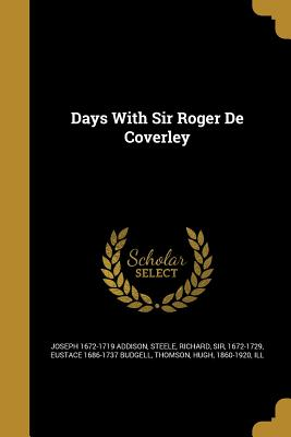 Days with Sir Roger de Coverley - Addison, Joseph 1672-1719, and Steele, Richard Sir (Creator), and Budgell, Eustace 1686-1737