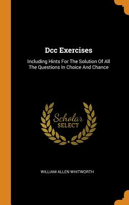 DCC Exercises: Including Hints for the Solution of All the Questions in Choice and Chance - Whitworth, William Allen