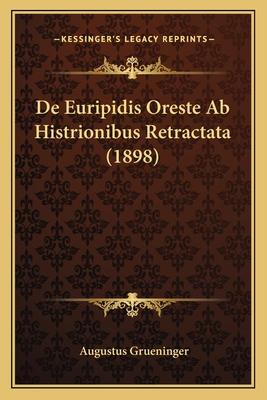 de Euripidis Oreste AB Histrionibus Retractata (1898) - Grueninger, Augustus