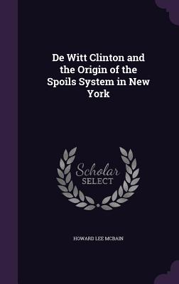 de Witt Clinton and the Origin of the Spoils System in New York - McBain, Howard Lee