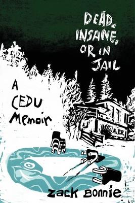 Dead, Insane, or in Jail: A CEDU Memoir - Carley, Anne M (Editor), and Bonnie, Zack