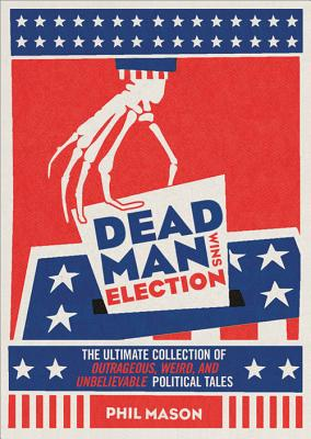 Dead Man Wins Election: The Ultimate Collection of Outrageous, Weird, and Unbelievable Political Tales - Mason, Phil