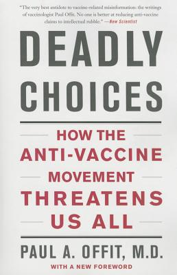 Deadly Choices: How the Anti-Vaccine Movement Threatens Us All - Offit, Paul A, Dr., M.D.
