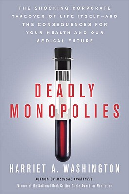 Deadly Monopolies: The Shocking Corporate Takeover of Life Itself - And the Consequences for Your Health and Our Medical Future - Washington, Harriet A