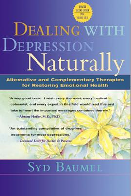 Dealing with Depression Naturally: Alternatives and Complementary Therapies for Restoring Emotional Health - Baumel, Syd