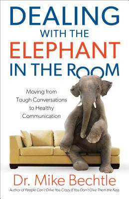 Dealing with the Elephant in the Room: Moving from Tough Conversations to Healthy Communication - Bechtle, Dr Mike