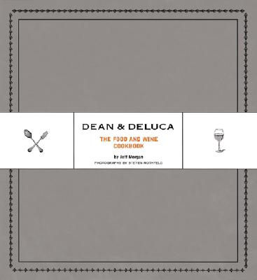 Dean & DeLuca: The Food and Wine Cookbook - Morgan, Jeff, and Rothfeld, Steven (Photographer), and Rudd, Leslie (Foreword by)