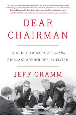Dear Chairman: Boardroom Battles and the Rise of Shareholder Activism - Gramm, Jeff