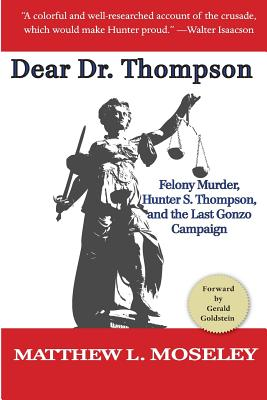 Dear Dr. Thompson: Felony Murder, Hunter S. Thompson and the Last Gonzo Campaign - Moseley, Matthew L