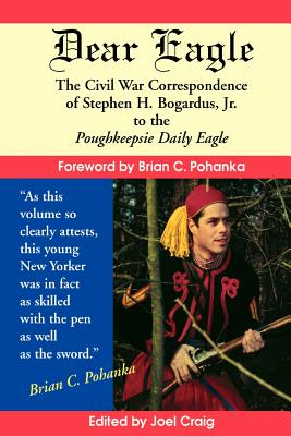 Dear Eagle: The Civil War Correspondence of Stephen H. Bogardus, Jr. to the Poughkeepsie Daily Eagle - Bogardus, Stephen H, and Craig, Joel G (Editor), and Pohanka, Brian C (Foreword by)