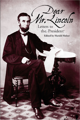 Dear Mr. Lincoln: Letters to the President - Holzer, Harold (Editor)