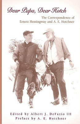 Dear Papa, Dear Hotch: The Correspondence of Ernest Hemingway and A.E. Hotchner - Hemingway, Ernest, and Defazio, Albert J (Editor), and Hotchner, A E (Preface by)