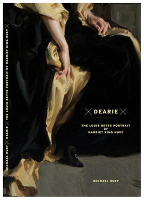 Dearie: The Louis Betts Portrait of Harriet King Huey - Huey, Michael