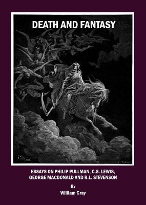 Death and Fantasy: Essays on Philip Pullman, C. S. Lewis, George MacDonald and R. L. Stevenson - Gray, William