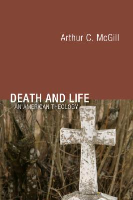 Death and Life: An American Theology - McGill, Arthur C, and Wilson, Charles A (Editor), and Anderson, Per M (Editor)