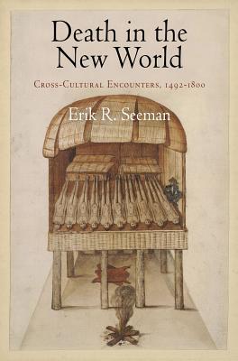Death in the New World: Cross-Cultural Encounters, 1492-1800 - Seeman, Erik R, Professor