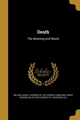 Death: The Meaning and Result - Wilson, John K Member of the Pennsylva (Creator), and Harry Houdini Collection (Library of Con (Creator)