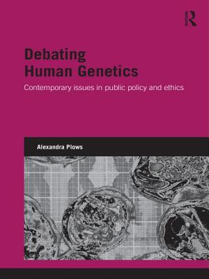 Debating Human Genetics: Contemporary Issues in Public Policy and Ethics - Plows, Alexandra