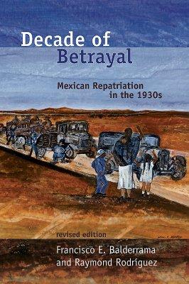 Decade of Betrayal: Mexican Repatriation in the 1930s - Balderrama, Francisco E, and Rodriguez, Raymond, and Rodra-Guez, Raymond