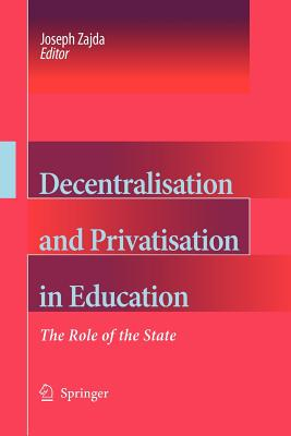 Decentralisation and Privatisation in Education: The Role of the State - Zajda, Joseph (Editor)