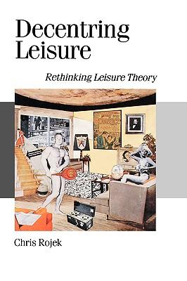 Decentring Leisure: Rethinking Leisure Theory - Rojek, Chris, Professor
