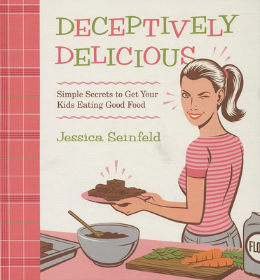 Deceptively Delicious: Simple Secrets to Get Your Kids Eating Good Food - Seinfeld, Jessica