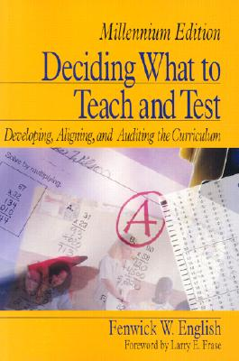 Deciding What to Teach and Test: Developing, Aligning, and Auditing the Curriculum - English, Fenwick W, Dr. (Editor)
