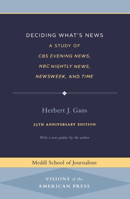 Deciding What's News: A Study of CBS Evening News, NBC Nightly News, Newsweek, and Time - Gans, Herbert, Professor