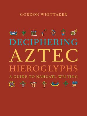Deciphering Aztec Hieroglyphs: A Guide to Nahuatl Writing - Whittaker, Gordon