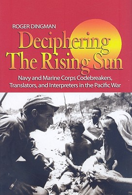 Deciphering the Rising Sun: Navy and Marine Corps Codebreakers, Translators, and Interpreters in the Pacific War - Dingman, Roger