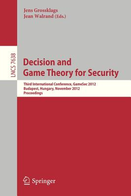 Decision and Game Theory for Security: Third International Conference, GameSec 2012, Budapest, Hungary, November 5-6, 2012, Proceedings - Grossklags, Jens (Editor), and Walrand, Jean (Editor)