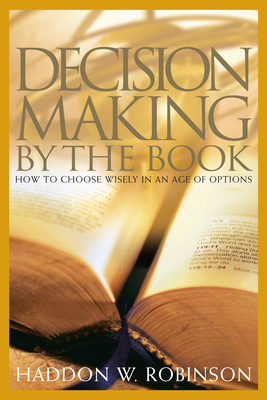 Decision Making by the Book: How to Choose Wisely in an Age of Options - Robinson, Haddon, Dr.