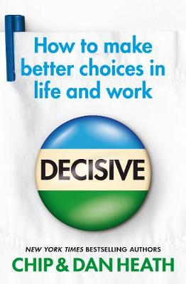 Decisive: How to make better choices in life and work - Heath, Chip, and Heath, Dan