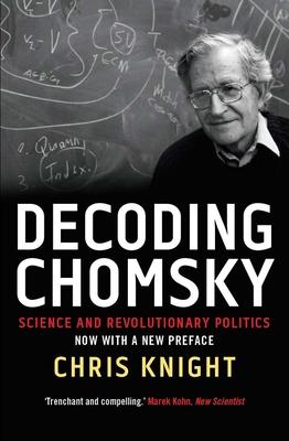 Decoding Chomsky: Science and Revolutionary Politics - Knight, Chris