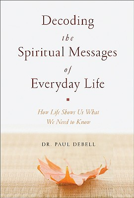 Decoding the Spiritual Messages of Everyday Life: How Life Shows Us What We Need to Know - Debell, Paul, Dr.