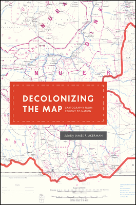Decolonizing the Map: Cartography from Colony to Nation - Akerman, James R (Editor)